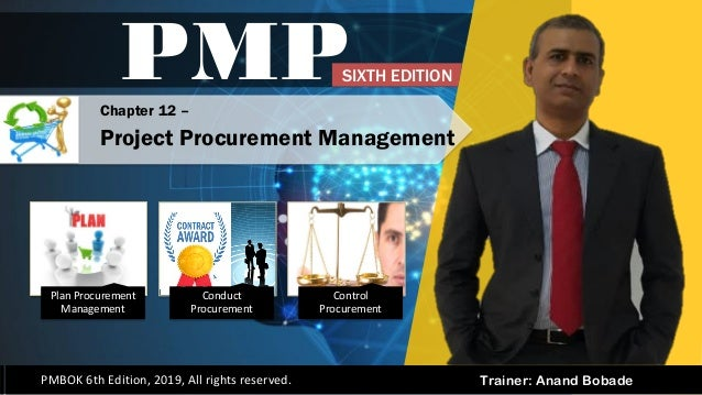 Trainer: Anand Bobade PMP PMBOK 6th Edition, 2019, All rights reserved. Chapter 12 – Project Procurement Management SIXTH ...
