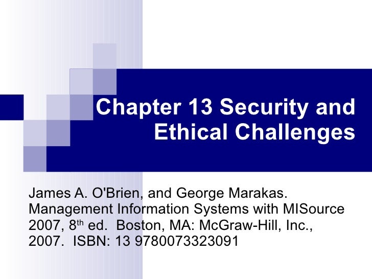Chapter 13 Security and Ethical Challenges James A. O'Brien, and George Marakas.  Management   Information Systems with MI...