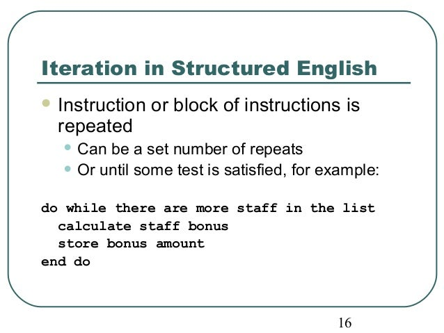 Iteration in Structured English  Instruction or block of instructions is  repeated  • Can be a set number of repeats  • O...