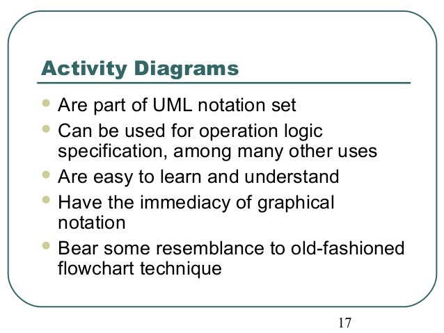Activity Diagrams  Are part of UML notation set  Can be used for operation logic  specification, among many other uses  ...
