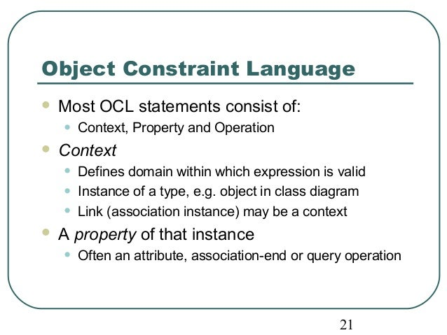 Object Constraint Language   Most OCL statements consist of:  • Context, Property and Operation   Context  • Defines dom...
