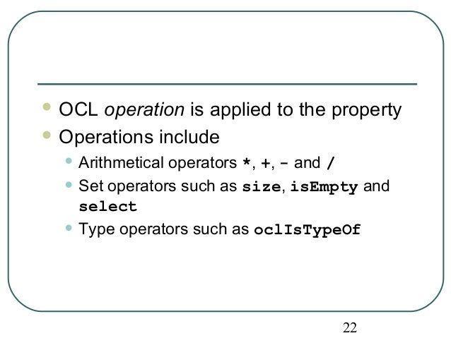 OCL operation is applied to the property  Operations include  • Arithmetical operators *, +, - and /  • Set operators su...