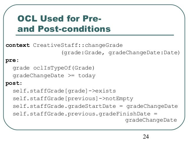 24  OCL Used for Pre-and  Post-conditions  context CreativeStaff::changeGrade  (grade:Grade, gradeChangeDate:Date)  pre:  ...