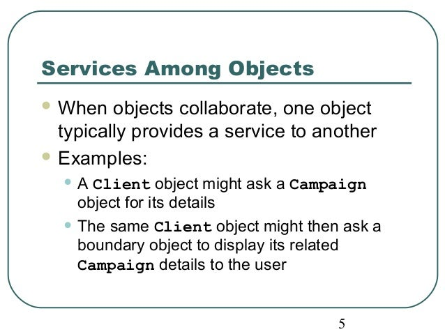5  Services Among Objects  When objects collaborate, one object  typically provides a service to another  Examples:  • A...