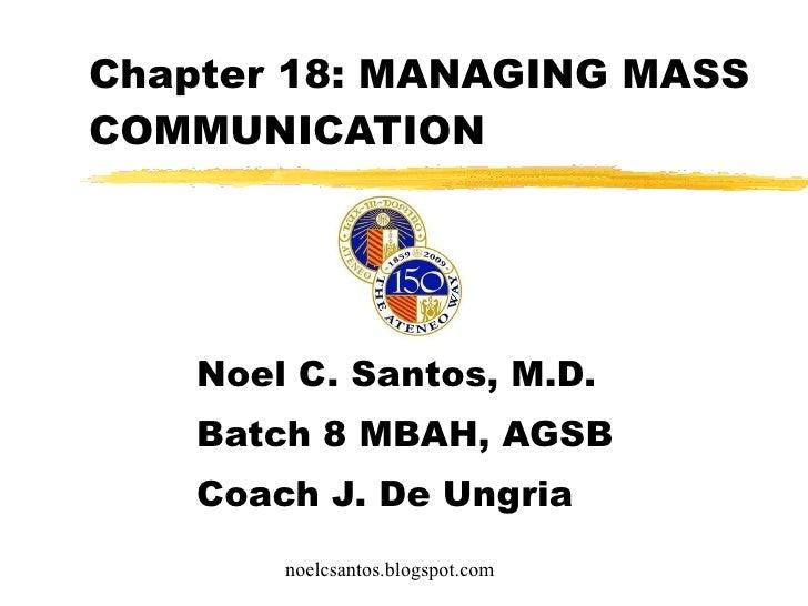 Chapter 18: MANAGING MASS COMMUNICATION Noel C. Santos, M.D. Batch 8 MBAH, AGSB Coach J. De Ungria noelcsantos.blogspot.com