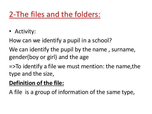 2-The files and the folders: • Activity: How can we identify a pupil in a school? We can identify the pupil by the name , ...