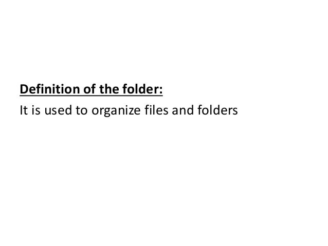 Definition of the folder: It is used to organize files and folders