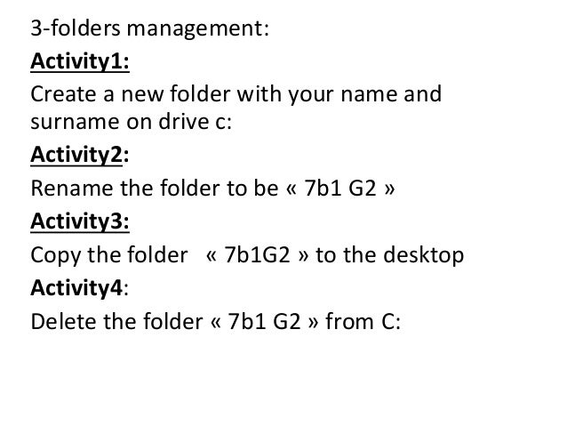 3-folders management: Activity1: Create a new folder with your name and surname on drive c: Activity2: Rename the folder t...