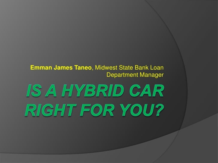 Is a hybrid car right for you?<br />Emman James Taneo, Midwest State Bank Loan Department Manager<br />