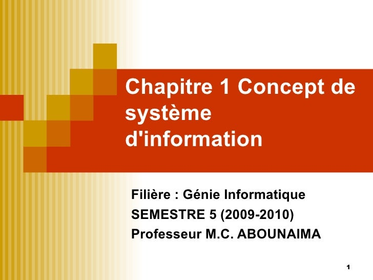 Chapitre 1 Concept de système d'information Filière : Génie Informatique SEMESTRE 5 (2009-2010) Professeur M.C. ABOUNAIMA