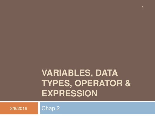 VARIABLES, DATA TYPES, OPERATOR & EXPRESSION Chap 23/8/2016 1