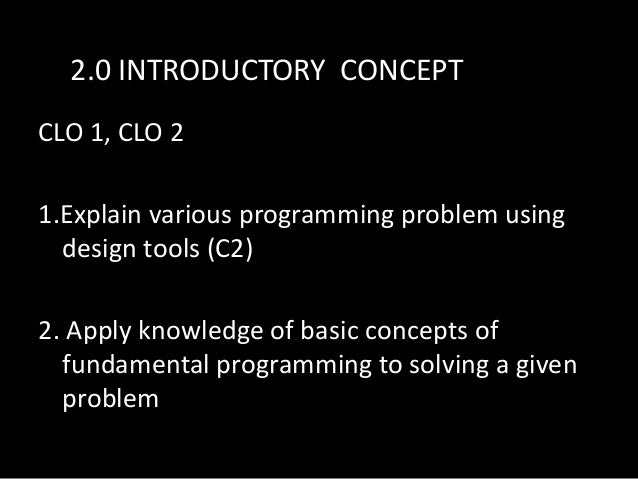 2.0 INTRODUCTORY CONCEPT CLO 1, CLO 2 1.Explain various programming problem using design tools (C2) 2. Apply knowledge of ...