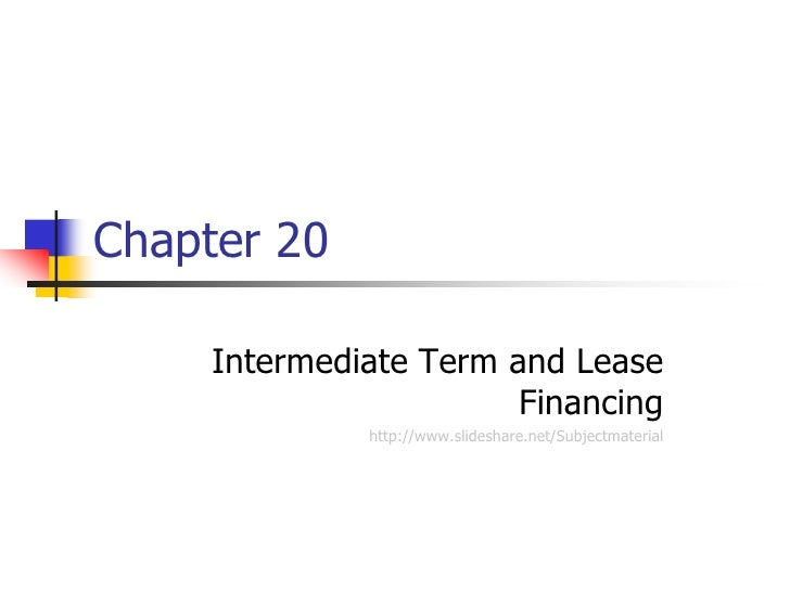 Chapter 20     Intermediate Term and Lease                        Financing              http://www.slideshare.net/Subject...