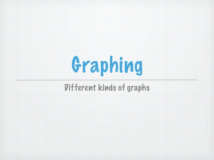 GraphingDifferent kinds of graphs