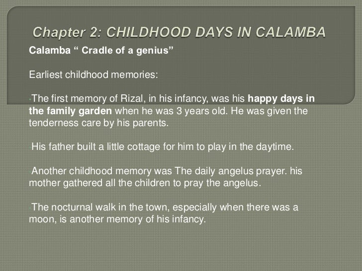 "Calamba "" Cradle of a genius""Earliest childhood memories:•The first memory of Rizal, in his infancy, was his happy days in..."