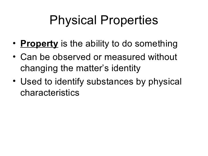 Physical Properties• Property is the ability to do something• Can be observed or measured without  changing the matter's i...