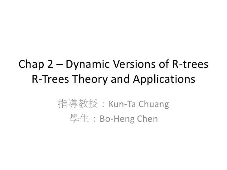 Chap 2 – Dynamic Versions of R-trees  R-Trees Theory and Applications       指導教授:Kun-Ta Chuang        學生:Bo-Heng Chen