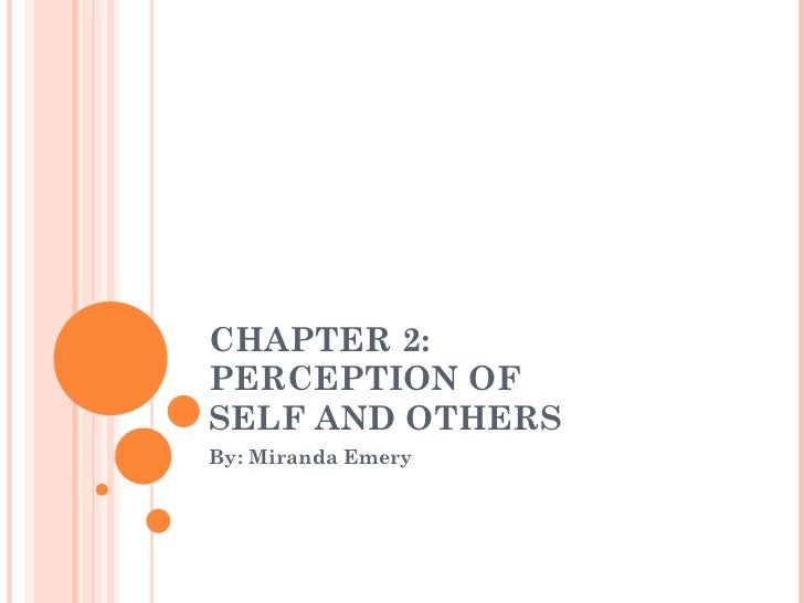 CHAPTER 2:  PERCEPTION OF  SELF AND OTHERS By: Miranda Emery