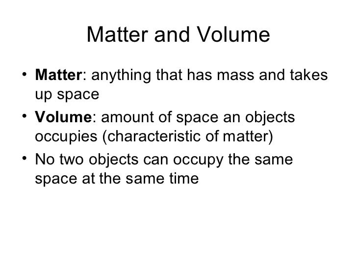Matter and Volume• Matter: anything that has mass and takes  up space• Volume: amount of space an objects  occupies (chara...