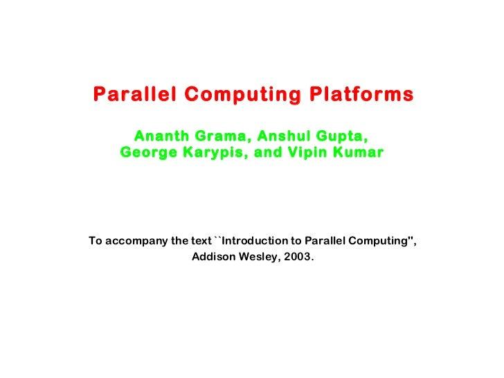Parallel Computing Platforms Ananth Grama, Anshul Gupta,  George Karypis, and Vipin Kumar   To accompany the text ``Introd...