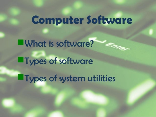 Computer Software What is software? Types of software Types of system utilities