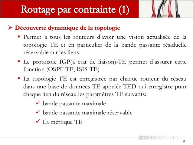 9  Découverte dynamique de la topologie  Permet à tous les routeurs d'avoir une vision actualisée de la topologie TE et ...