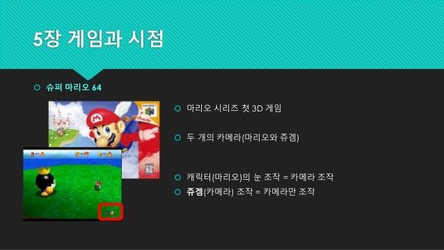 5장 게임과 시점  슈퍼 마리오 64  마리오 시리즈 첫 3D 게임  두 개의 카메라(마리오와 쥬겜)  캐릭터(마리오)의 눈 조작 = 카메라 조작  쥬겜(카메라) 조작 = 카메라만 조작