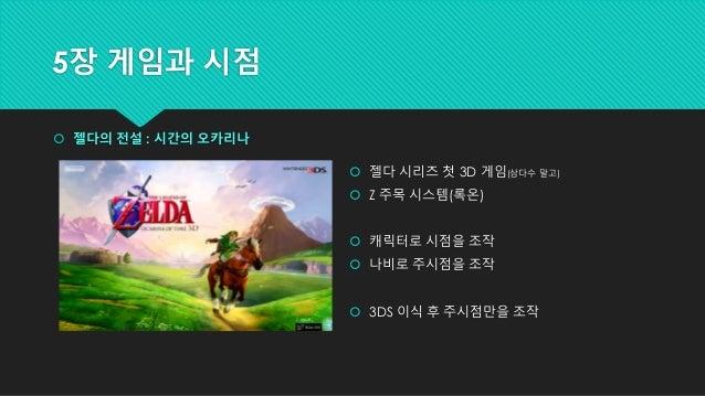 5장 게임과 시점  젤다의 전설 : 시간의 오카리나  젤다 시리즈 첫 3D 게임(삼다수 말고)  Z 주목 시스템(록온)  캐릭터로 시점을 조작  나비로 주시점을 조작  3DS 이식 후 주시점만을 조작