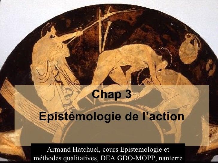 Chap 3           Epistémologie de l'action29/05/12   Armand Hatchuel, cours Epistemologie et                            ha...