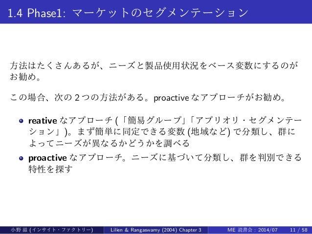 1.4 Phase1: マーケットのセグメンテーション 方法はたくさんあるが、ニーズと製品使用状況をベース変数にするのが お勧め。 この場合、次の 2 つの方法がある。proactive なアプローチがお勧め。 reative なアプローチ (...