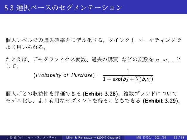 5.3 選択ベースのセグメンテーション 個人レベルでの購入確率をモデル化する。ダイレクト マーケティングで よく用いられる。 たとえば、デモグラフィクス変数、過去の購買, などの変数を x1, x2, ... と して、 (Probabilit...