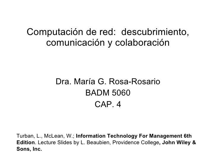 Computación de red:  descubrimiento, comunicación y colaboración Dra. María G. Rosa-Rosario BADM 5060 CAP. 4 Turban, L., M...