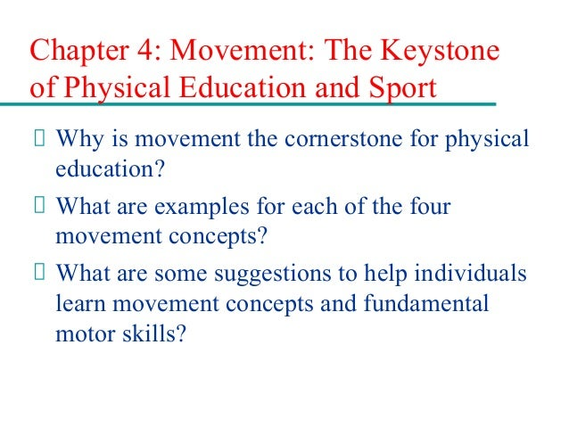 Chapter 4: Movement: The Keystone of Physical Education and Sport Why is movement the cornerstone for physical education? ...