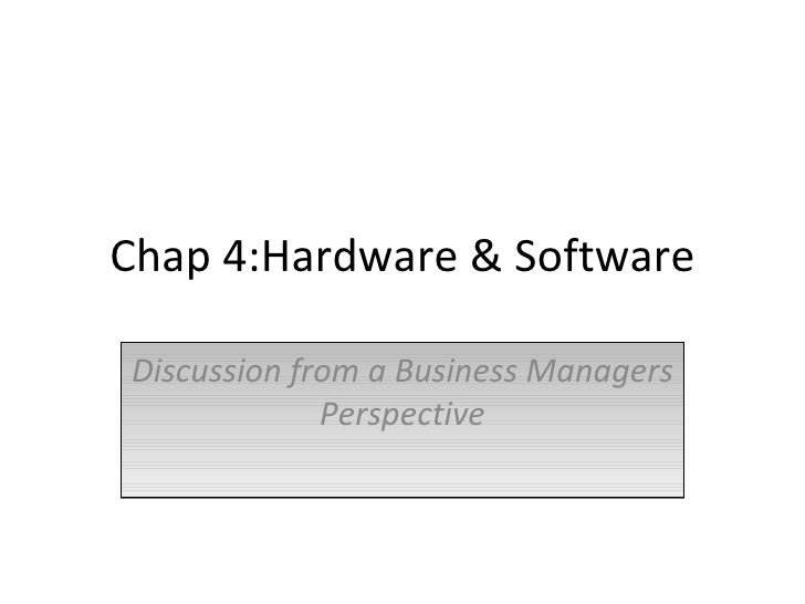 Chap 4:Hardware & Software Discussion from a Business Managers Perspective