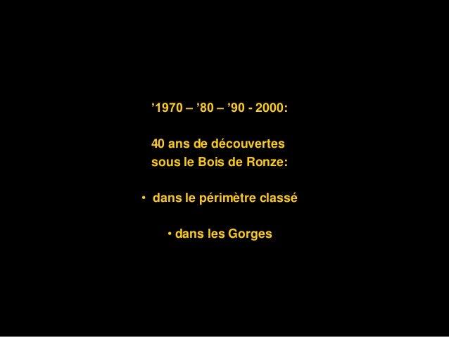 '1970 – '80 – '90 - 2000: 40 ans de découvertes sous le Bois de Ronze:  • dans le périmètre classé  • dans les Gorges