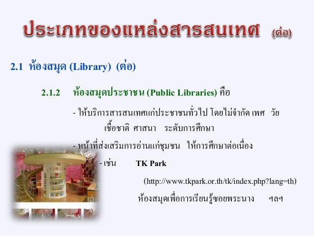 2.1 ห้องสมุด (Library) (ต่อ) 2.1.3 ห้องสมุดโรงเรียน (school libraries) - คือ แหล่งสารสนเทศที่จัดตั้งขึ้นในโรงเรียนประถมศึก...