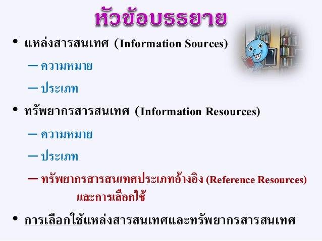 """• มาจากคาภาษาอังกฤษว่า """"Information Sources"""" • บางครั้งอาจเรียกว่า –แหล่งสารนิเทศ –แหล่งข้อมูล –แหล่งค้นคว้า –แหล่งความรู้"""