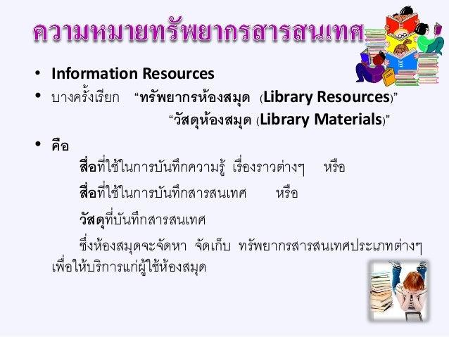 ประเภทและประโยชน์ทรัพยากรสารสนเทศ • แบ่งออกเป็น 3 ประเภท คือ 1. ทรัพยากรตีพิมพ์ (Printed Resources) 2. ทรัพยากรไม่ตีพิมพ์ ...
