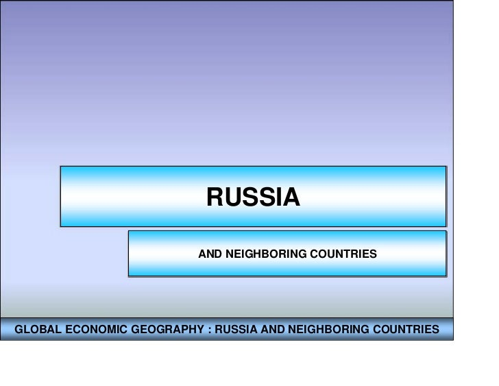 RUSSIA                         AND NEIGHBORING COUNTRIESGLOBAL ECONOMIC GEOGRAPHY : RUSSIA AND NEIGHBORING COUNTRIES
