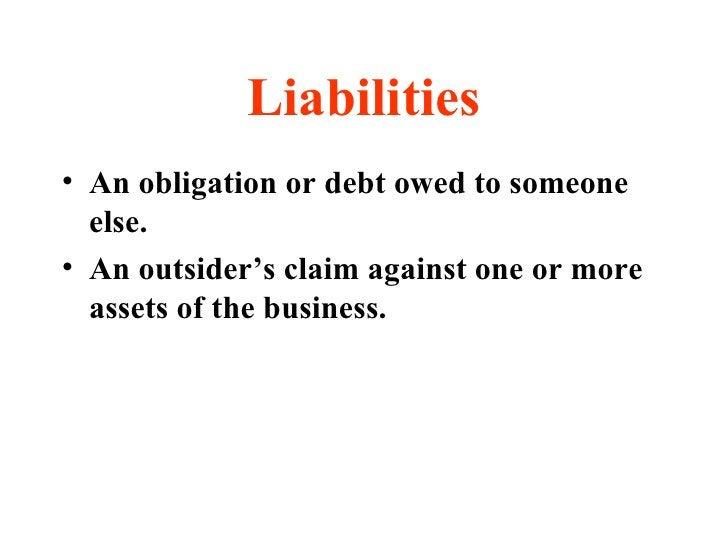 Liabilities <ul><li>An obligation or debt owed to someone else. </li></ul><ul><li>An outsider's claim against one or more ...