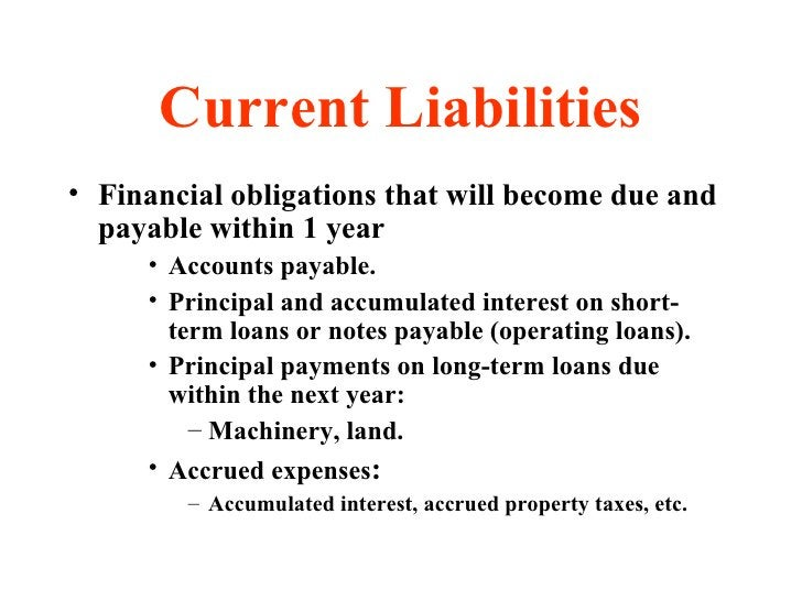 Current Liabilities <ul><li>Financial obligations that will become due and payable within 1 year  </li></ul><ul><ul><ul><l...