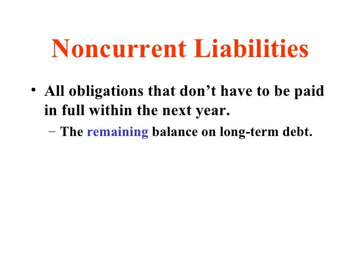 Noncurrent Liabilities <ul><li>All obligations that don't have to be paid in full within the next year. </li></ul><ul><ul>...