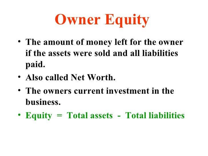 Owner Equity <ul><li>The amount of money left for the owner if the assets were sold and all liabilities paid. </li></ul><u...