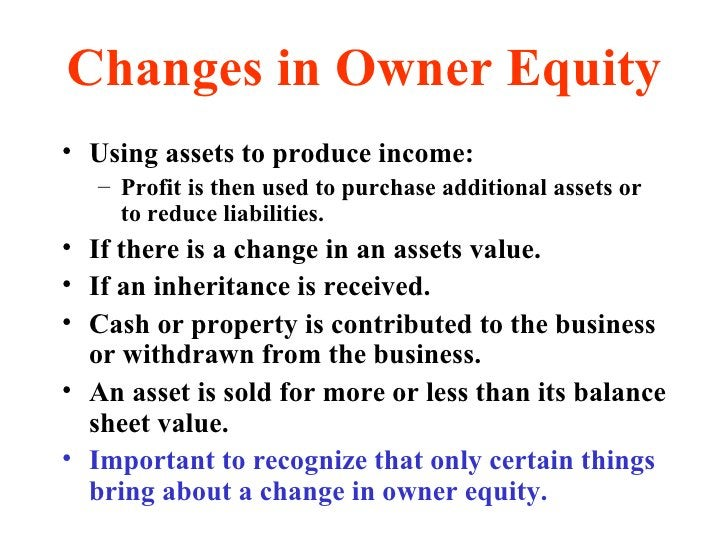 Changes in Owner Equity <ul><li>Using assets to produce income: </li></ul><ul><ul><li>Profit is then used to purchase addi...