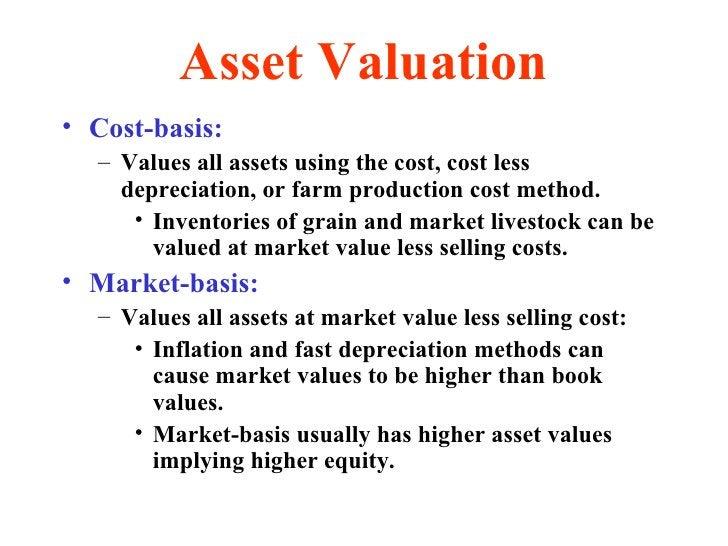 Asset Valuation <ul><li>Cost-basis: </li></ul><ul><ul><li>Values all assets using the cost, cost less depreciation, or far...