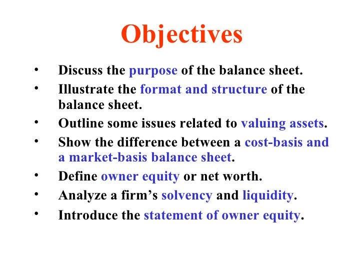 Objectives <ul><li>Discuss the  purpose  of the balance sheet. </li></ul><ul><li>Illustrate the  format and structure  of ...