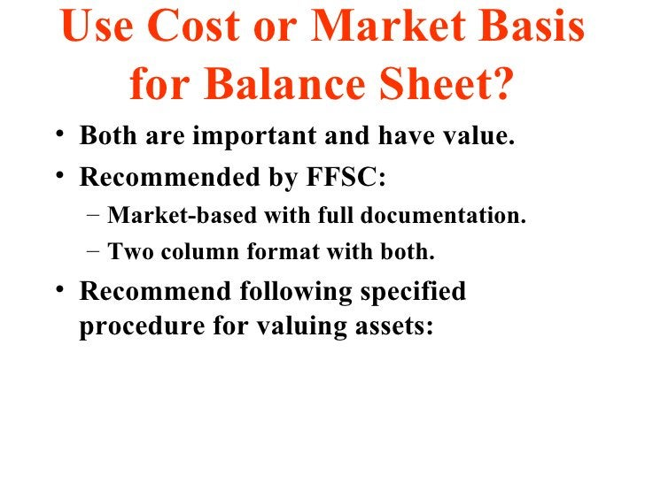 Use Cost or Market Basis for Balance Sheet? <ul><li>Both are important and have value. </li></ul><ul><li>Recommended by FF...