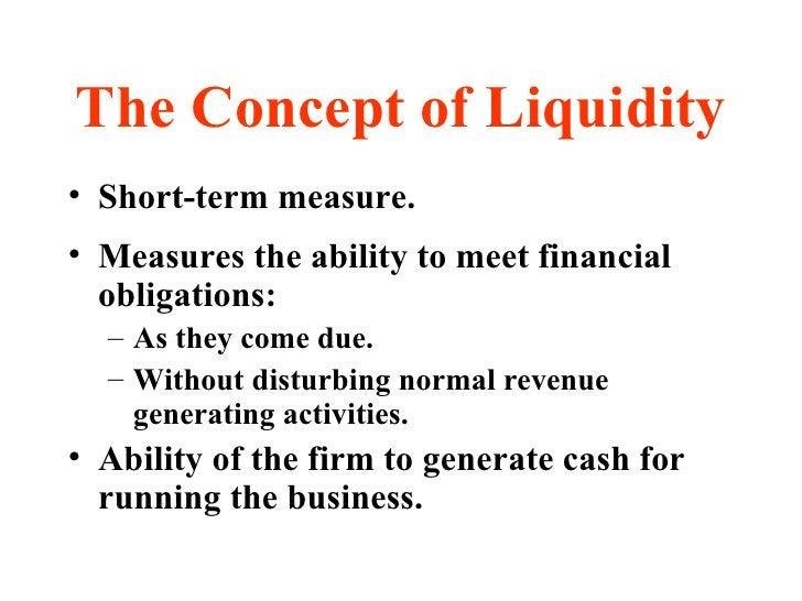 The Concept of Liquidity <ul><li>Short-term measure. </li></ul><ul><li>Measures the ability to meet financial obligations:...