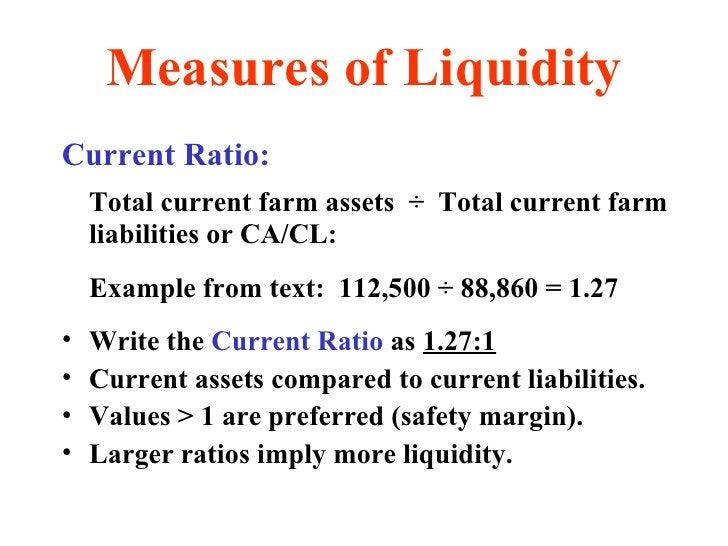 Measures of Liquidity <ul><li>Current Ratio: </li></ul><ul><li>Total current farm assets  ÷  Total current farm liabilitie...