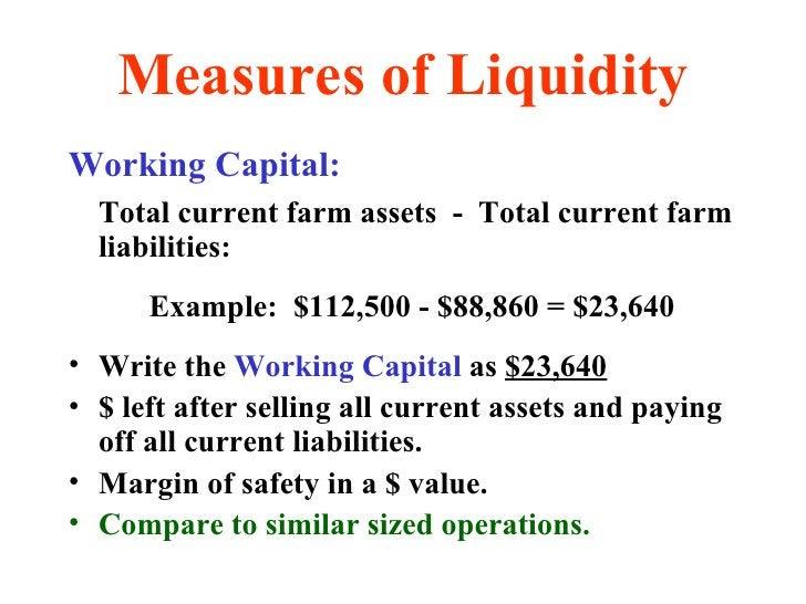 Measures of Liquidity <ul><li>Working Capital: </li></ul><ul><li>Total current farm assets  -  Total current farm liabilit...